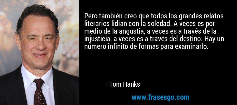 Pero también creo que todos los grandes relatos literarios lidian con la soledad. A veces es por medio de la angustia, a veces es a través de la injusticia, a veces es a través del destino. Hay un número infinito de formas para examinarlo. – Tom Hanks