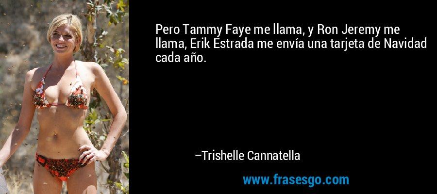 Pero Tammy Faye me llama, y Ron Jeremy me llama, Erik Estrada me envía una tarjeta de Navidad cada año. – Trishelle Cannatella