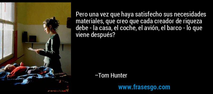 Pero una vez que haya satisfecho sus necesidades materiales, que creo que cada creador de riqueza debe - la casa, el coche, el avión, el barco - lo que viene después? – Tom Hunter