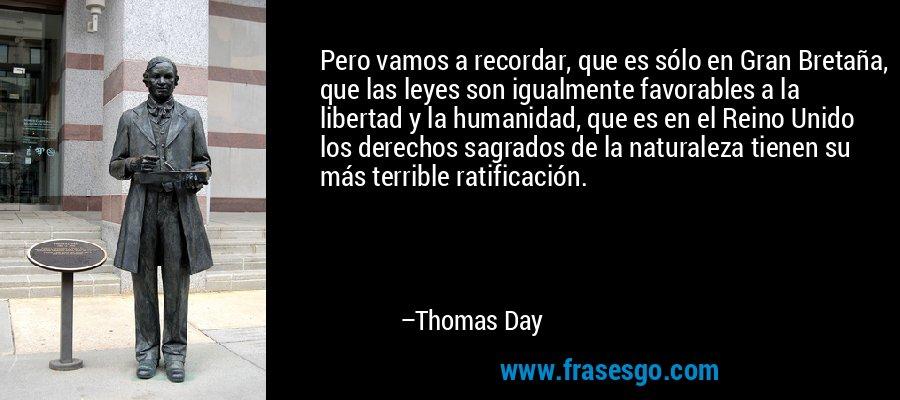 Pero vamos a recordar, que es sólo en Gran Bretaña, que las leyes son igualmente favorables a la libertad y la humanidad, que es en el Reino Unido los derechos sagrados de la naturaleza tienen su más terrible ratificación. – Thomas Day