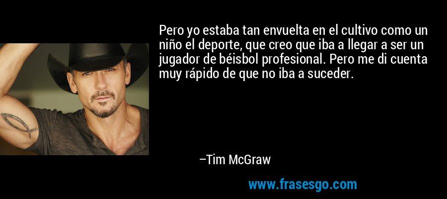 Pero yo estaba tan envuelta en el cultivo como un niño el deporte, que creo que iba a llegar a ser un jugador de béisbol profesional. Pero me di cuenta muy rápido de que no iba a suceder. – Tim McGraw