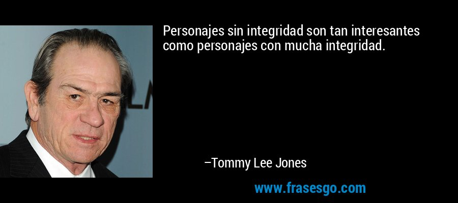 Personajes sin integridad son tan interesantes como personajes con mucha integridad. – Tommy Lee Jones