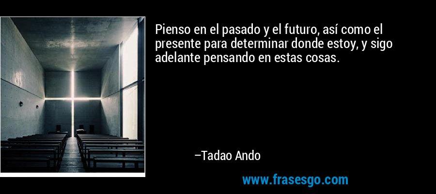 Pienso en el pasado y el futuro, así como el presente para determinar donde estoy, y sigo adelante pensando en estas cosas. – Tadao Ando