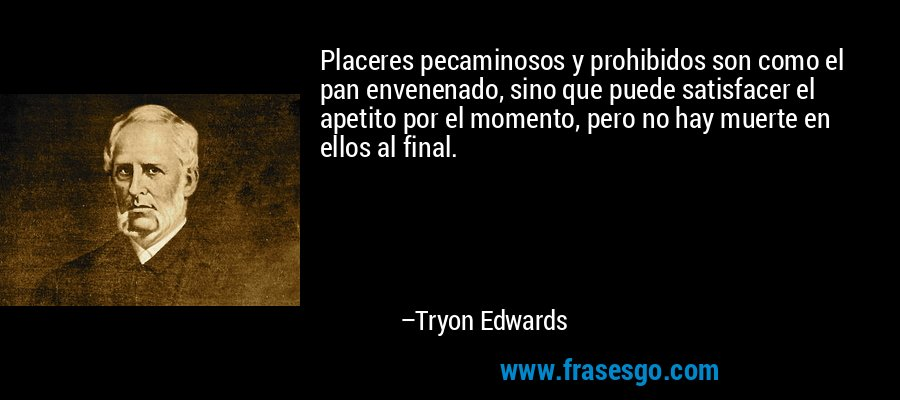 Placeres pecaminosos y prohibidos son como el pan envenenado, sino que puede satisfacer el apetito por el momento, pero no hay muerte en ellos al final. – Tryon Edwards