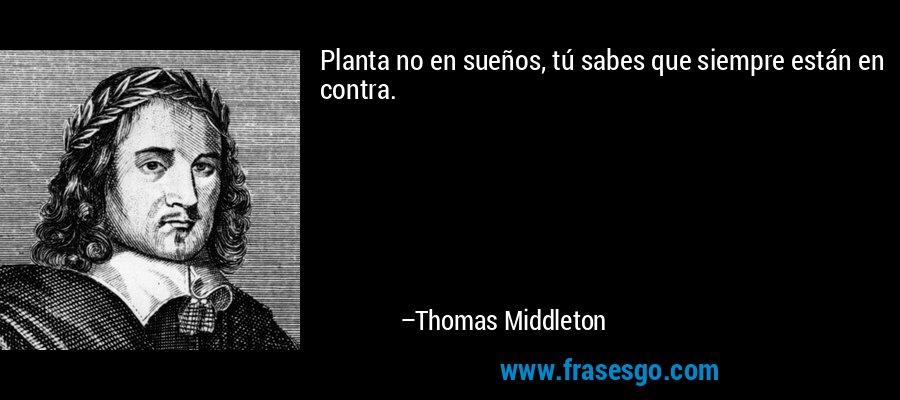 Planta no en sueños, tú sabes que siempre están en contra. – Thomas Middleton