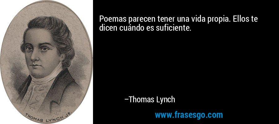 Poemas parecen tener una vida propia. Ellos te dicen cuándo es suficiente. – Thomas Lynch