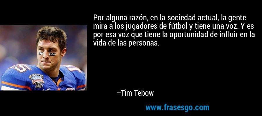 Por alguna razón, en la sociedad actual, la gente mira a los jugadores de fútbol y tiene una voz. Y es por esa voz que tiene la oportunidad de influir en la vida de las personas. – Tim Tebow