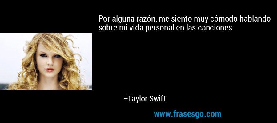 Por alguna razón, me siento muy cómodo hablando sobre mi vida personal en las canciones. – Taylor Swift