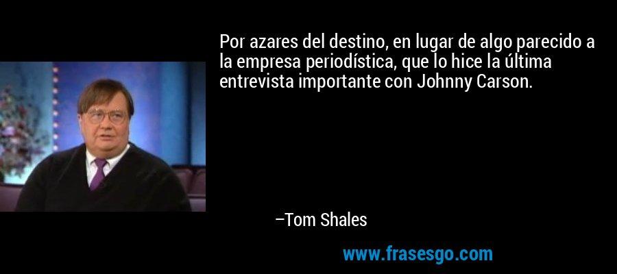 Por azares del destino, en lugar de algo parecido a la empresa periodística, que lo hice la última entrevista importante con Johnny Carson. – Tom Shales