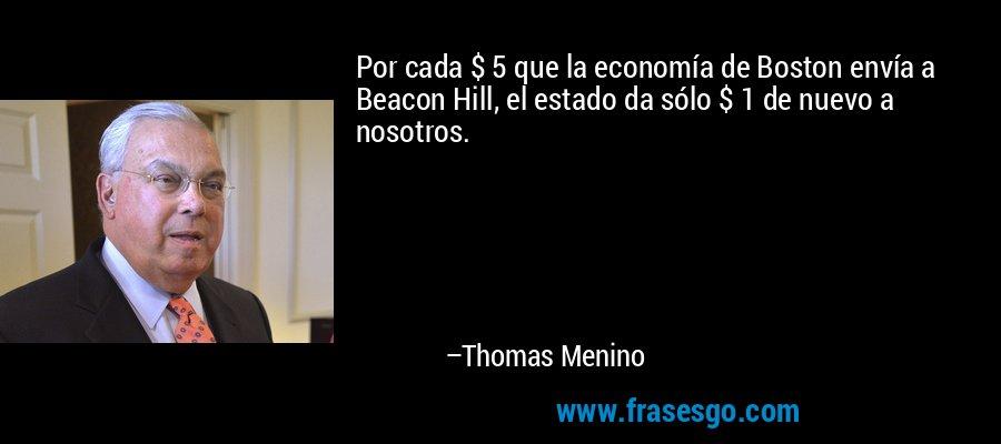 Por cada $ 5 que la economía de Boston envía a Beacon Hill, el estado da sólo $ 1 de nuevo a nosotros. – Thomas Menino
