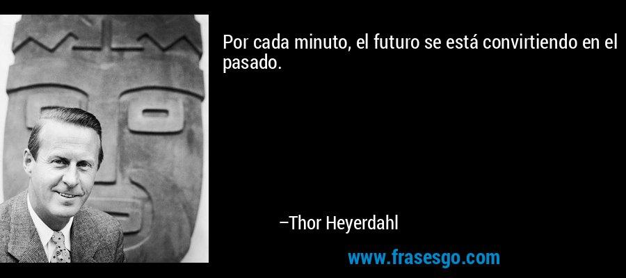 Por cada minuto, el futuro se está convirtiendo en el pasado. – Thor Heyerdahl