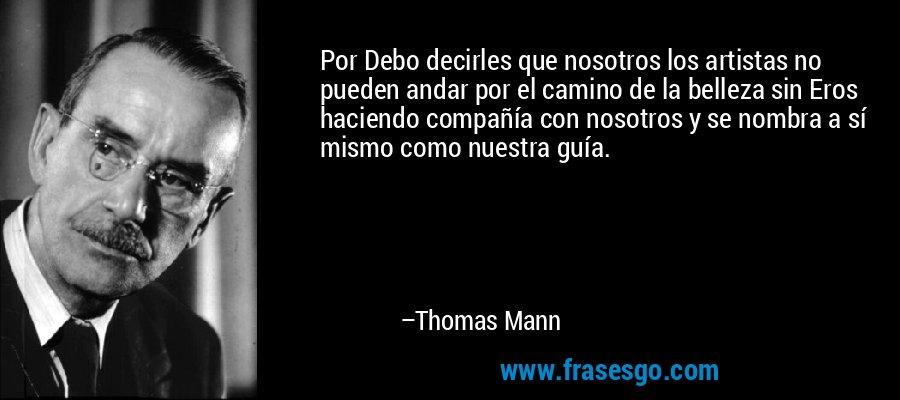 Por Debo decirles que nosotros los artistas no pueden andar por el camino de la belleza sin Eros haciendo compañía con nosotros y se nombra a sí mismo como nuestra guía. – Thomas Mann