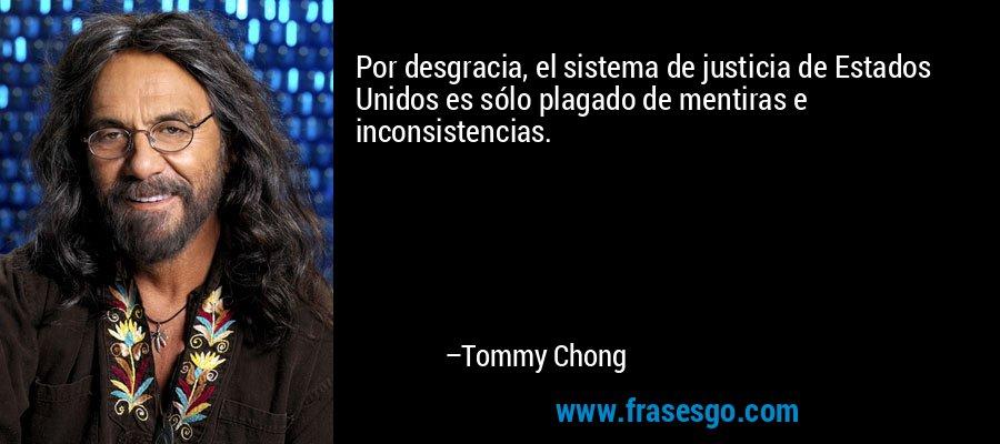 Por desgracia, el sistema de justicia de Estados Unidos es sólo plagado de mentiras e inconsistencias. – Tommy Chong