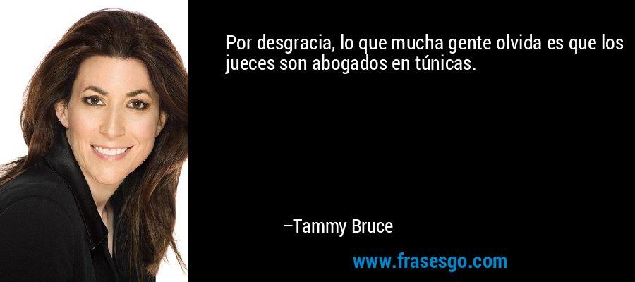 Por desgracia, lo que mucha gente olvida es que los jueces son abogados en túnicas. – Tammy Bruce