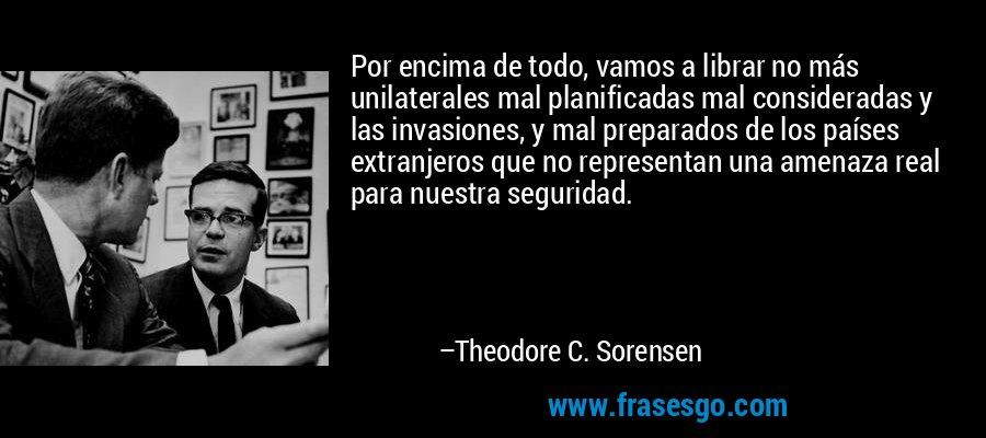 Por encima de todo, vamos a librar no más unilaterales mal planificadas mal consideradas y las invasiones, y mal preparados de los países extranjeros que no representan una amenaza real para nuestra seguridad. – Theodore C. Sorensen