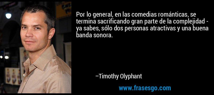 Por lo general, en las comedias románticas, se termina sacrificando gran parte de la complejidad - ya sabes, sólo dos personas atractivas y una buena banda sonora. – Timothy Olyphant