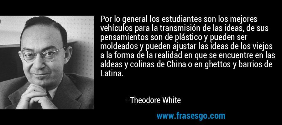 Por lo general los estudiantes son los mejores vehículos para la transmisión de las ideas, de sus pensamientos son de plástico y pueden ser moldeados y pueden ajustar las ideas de los viejos a la forma de la realidad en que se encuentre en las aldeas y colinas de China o en ghettos y barrios de Latina. – Theodore White