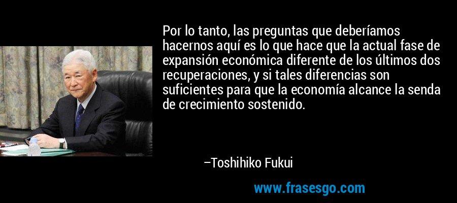 Por lo tanto, las preguntas que deberíamos hacernos aquí es lo que hace que la actual fase de expansión económica diferente de los últimos dos recuperaciones, y si tales diferencias son suficientes para que la economía alcance la senda de crecimiento sostenido. – Toshihiko Fukui