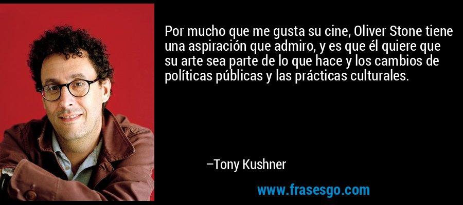 Por mucho que me gusta su cine, Oliver Stone tiene una aspiración que admiro, y es que él quiere que su arte sea parte de lo que hace y los cambios de políticas públicas y las prácticas culturales. – Tony Kushner