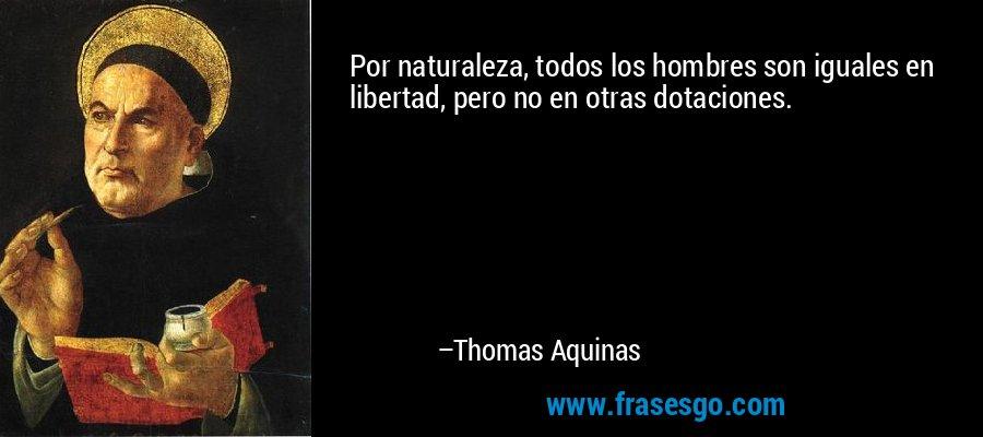 Por naturaleza, todos los hombres son iguales en libertad, pero no en otras dotaciones. – Thomas Aquinas