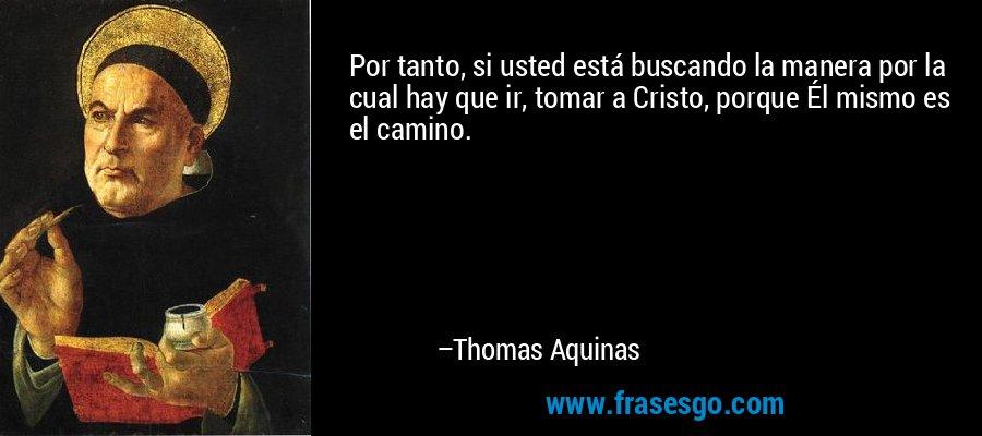 Por tanto, si usted está buscando la manera por la cual hay que ir, tomar a Cristo, porque Él mismo es el camino. – Thomas Aquinas