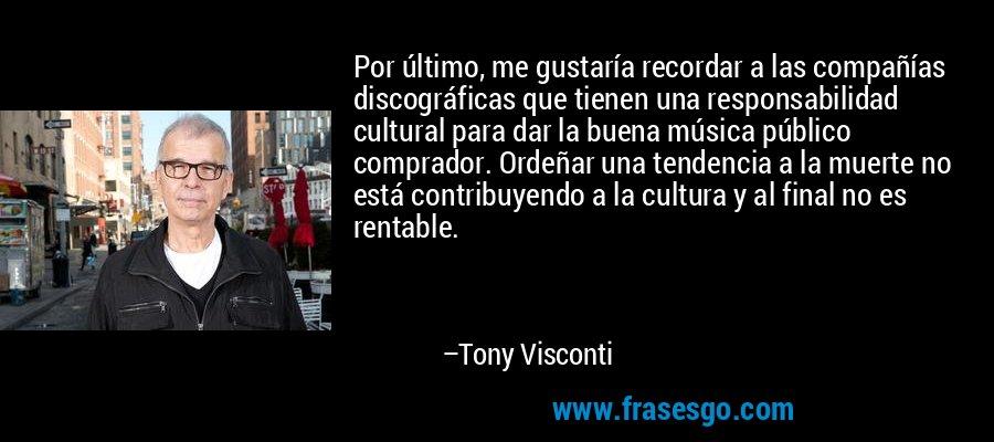 Por último, me gustaría recordar a las compañías discográficas que tienen una responsabilidad cultural para dar la buena música público comprador. Ordeñar una tendencia a la muerte no está contribuyendo a la cultura y al final no es rentable. – Tony Visconti