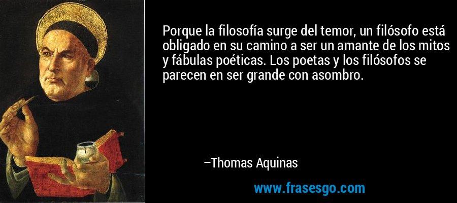 Porque la filosofía surge del temor, un filósofo está obligado en su camino a ser un amante de los mitos y fábulas poéticas. Los poetas y los filósofos se parecen en ser grande con asombro. – Thomas Aquinas