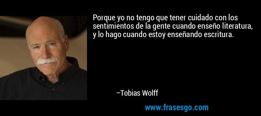 Porque yo no tengo que tener cuidado con los sentimientos de la gente cuando enseño literatura, y lo hago cuando estoy enseñando escritura. – Tobias Wolff