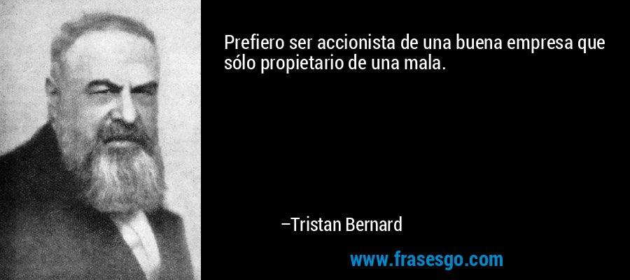 Prefiero ser accionista de una buena empresa que sólo propietario de una mala. – Tristan Bernard