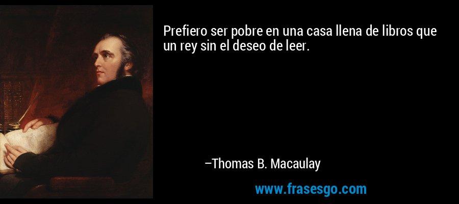 Prefiero ser pobre en una casa llena de libros que un rey sin el deseo de leer. – Thomas B. Macaulay