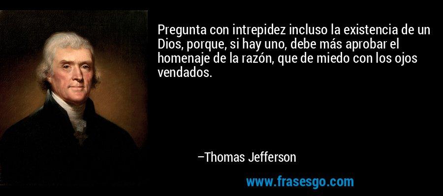 Pregunta con intrepidez incluso la existencia de un Dios, porque, si hay uno, debe más aprobar el homenaje de la razón, que de miedo con los ojos vendados. – Thomas Jefferson