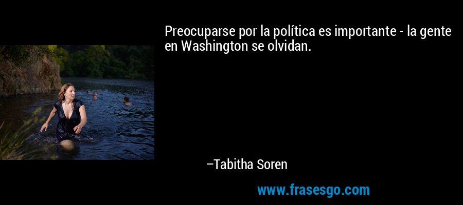 Preocuparse por la política es importante - la gente en Washington se olvidan. – Tabitha Soren