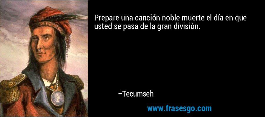 Prepare una canción noble muerte el día en que usted se pasa de la gran división. – Tecumseh