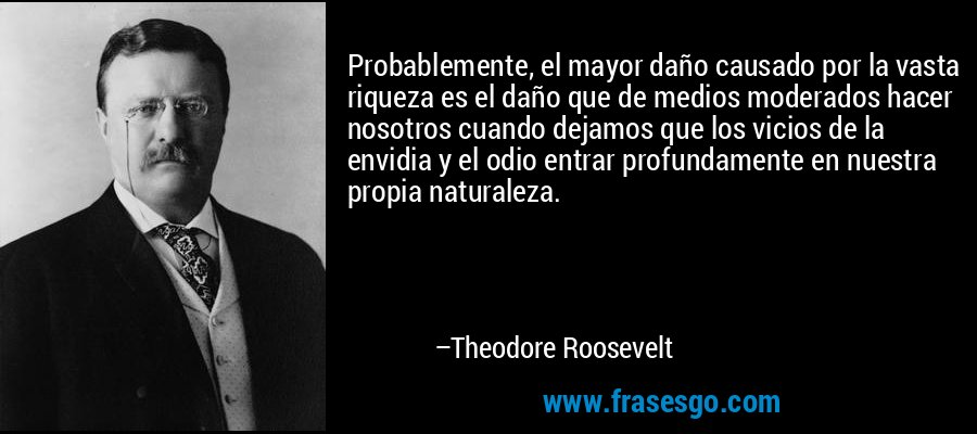 Probablemente, el mayor daño causado por la vasta riqueza es el daño que de medios moderados hacer nosotros cuando dejamos que los vicios de la envidia y el odio entrar profundamente en nuestra propia naturaleza. – Theodore Roosevelt