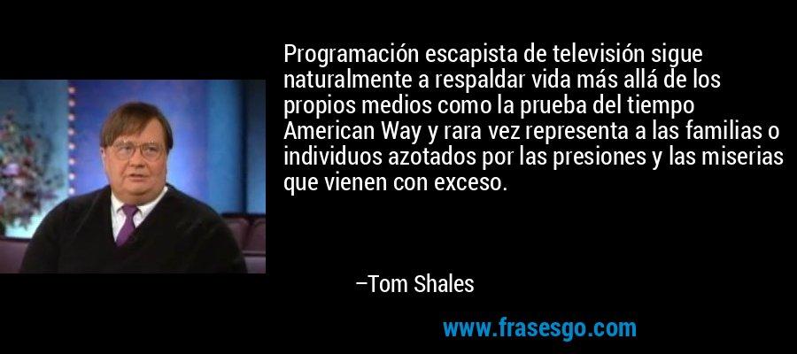 Programación escapista de televisión sigue naturalmente a respaldar vida más allá de los propios medios como la prueba del tiempo American Way y rara vez representa a las familias o individuos azotados por las presiones y las miserias que vienen con exceso. – Tom Shales