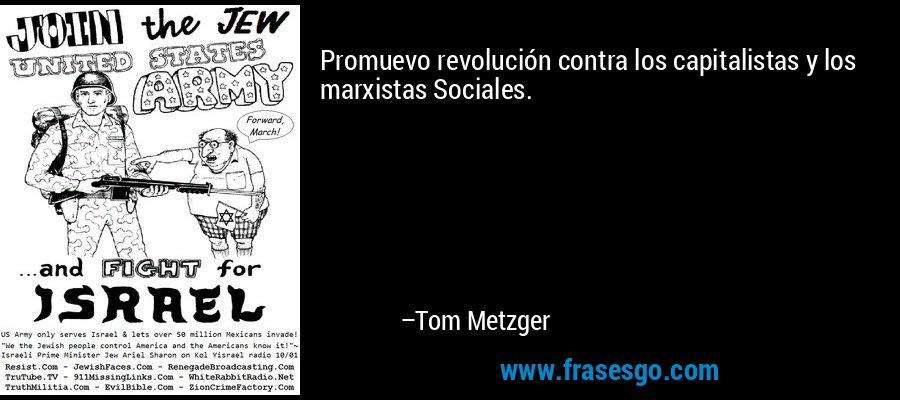 Promuevo revolución contra los capitalistas y los marxistas Sociales. – Tom Metzger