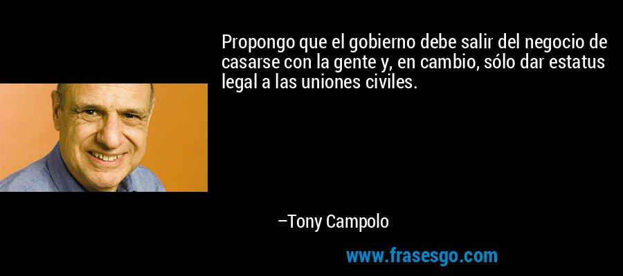 Propongo que el gobierno debe salir del negocio de casarse con la gente y, en cambio, sólo dar estatus legal a las uniones civiles. – Tony Campolo