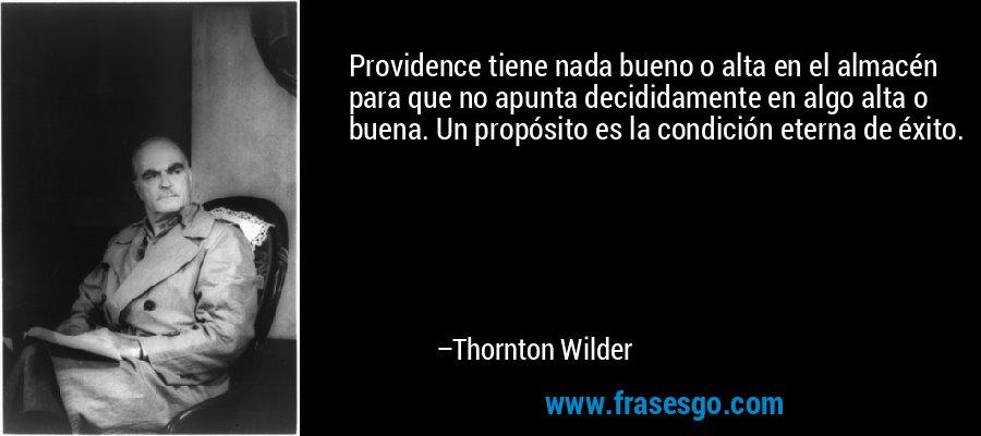 Providence tiene nada bueno o alta en el almacén para que no apunta decididamente en algo alta o buena. Un propósito es la condición eterna de éxito. – Thornton Wilder