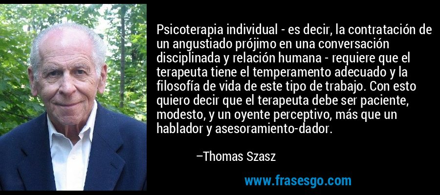 Psicoterapia individual - es decir, la contratación de un angustiado prójimo en una conversación disciplinada y relación humana - requiere que el terapeuta tiene el temperamento adecuado y la filosofía de vida de este tipo de trabajo. Con esto quiero decir que el terapeuta debe ser paciente, modesto, y un oyente perceptivo, más que un hablador y asesoramiento-dador. – Thomas Szasz