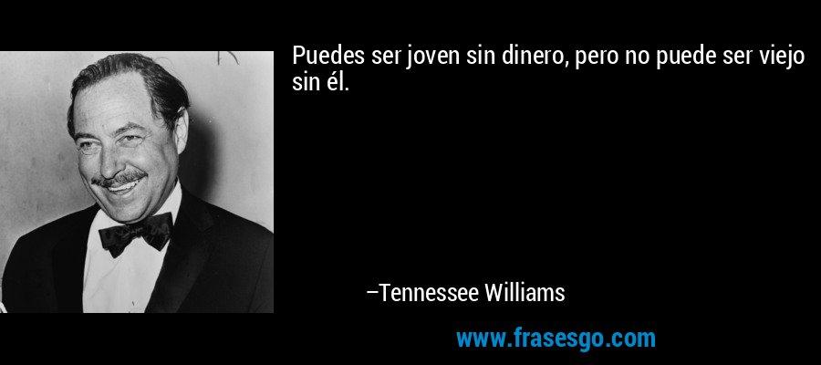 Puedes ser joven sin dinero, pero no puede ser viejo sin él. – Tennessee Williams