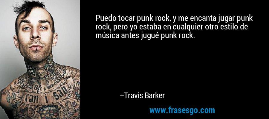 Puedo tocar punk rock, y me encanta jugar punk rock, pero yo estaba en cualquier otro estilo de música antes jugué punk rock. – Travis Barker
