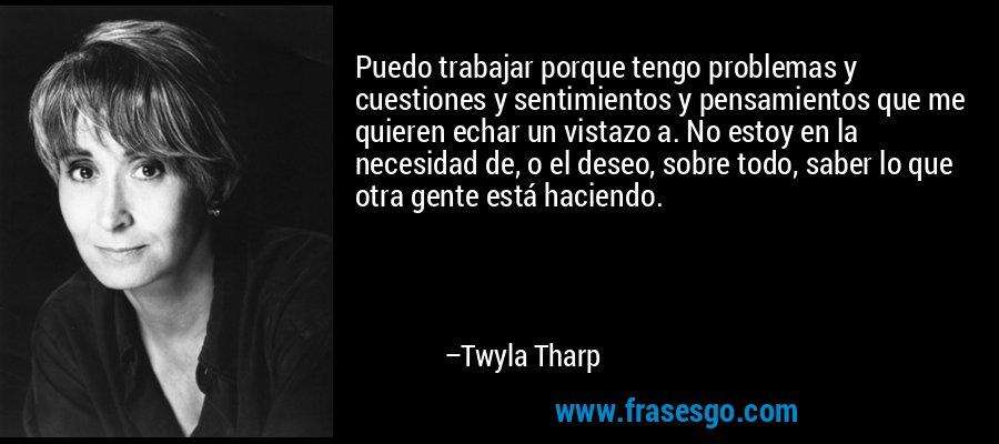 Puedo trabajar porque tengo problemas y cuestiones y sentimientos y pensamientos que me quieren echar un vistazo a. No estoy en la necesidad de, o el deseo, sobre todo, saber lo que otra gente está haciendo. – Twyla Tharp