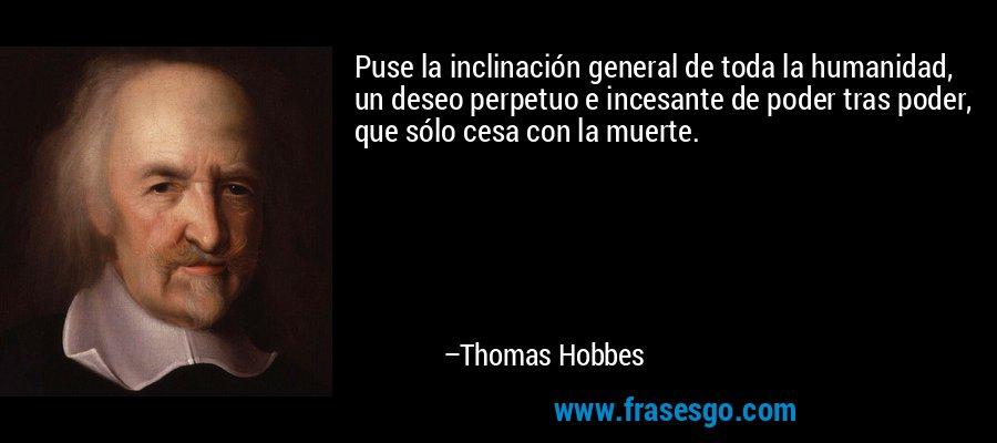 Puse la inclinación general de toda la humanidad, un deseo perpetuo e incesante de poder tras poder, que sólo cesa con la muerte. – Thomas Hobbes