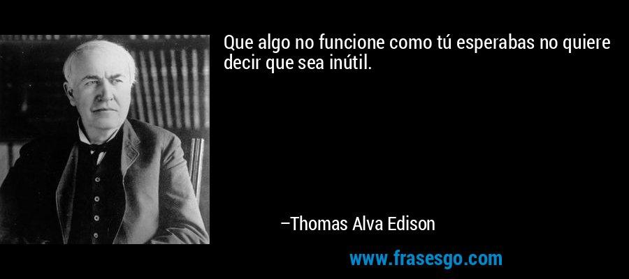 Que algo no funcione como tú esperabas no quiere decir que sea inútil. – Thomas Alva Edison