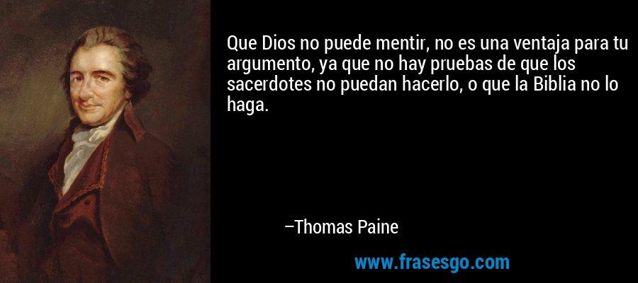 Que Dios no puede mentir, no es una ventaja para tu argumento, ya que no hay pruebas de que los sacerdotes no puedan hacerlo, o que la Biblia no lo haga. – Thomas Paine