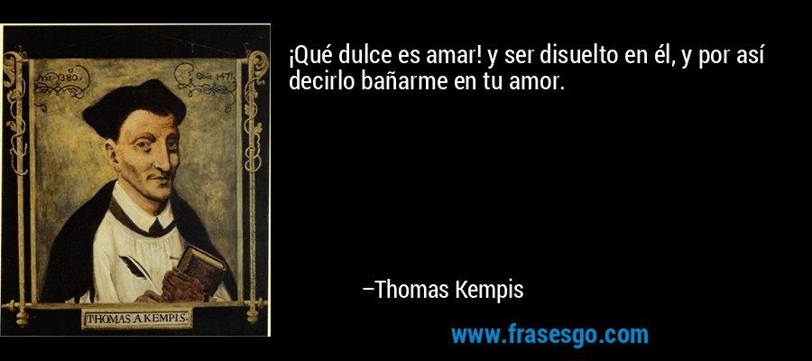 ¡Qué dulce es amar! y ser disuelto en él, y por así decirlo bañarme en tu amor. – Thomas Kempis