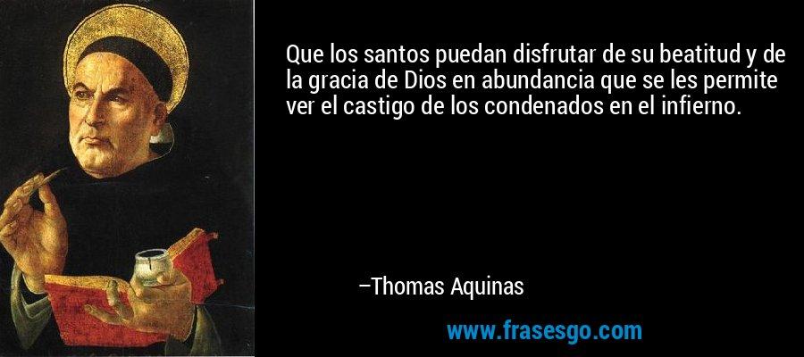 Que los santos puedan disfrutar de su beatitud y de la gracia de Dios en abundancia que se les permite ver el castigo de los condenados en el infierno. – Thomas Aquinas