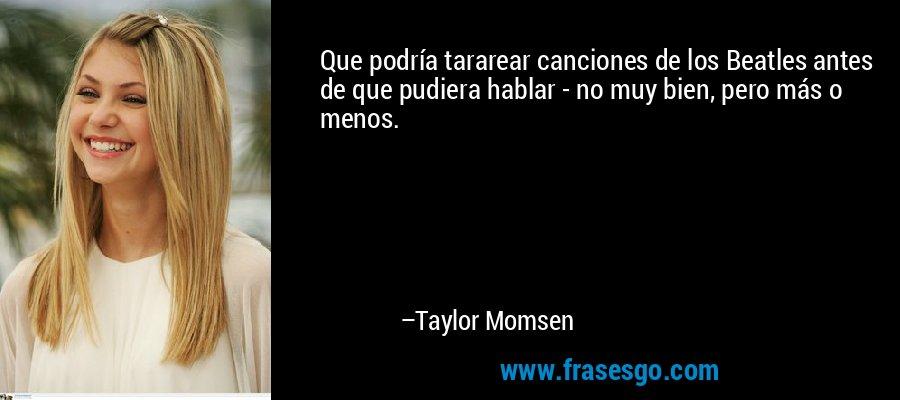 Que podría tararear canciones de los Beatles antes de que pudiera hablar - no muy bien, pero más o menos. – Taylor Momsen
