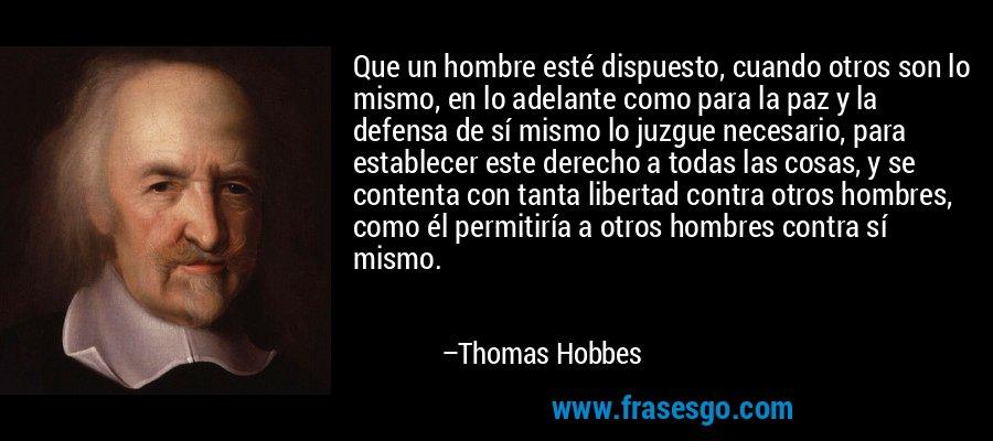 Que un hombre esté dispuesto, cuando otros son lo mismo, en lo adelante como para la paz y la defensa de sí mismo lo juzgue necesario, para establecer este derecho a todas las cosas, y se contenta con tanta libertad contra otros hombres, como él permitiría a otros hombres contra sí mismo. – Thomas Hobbes