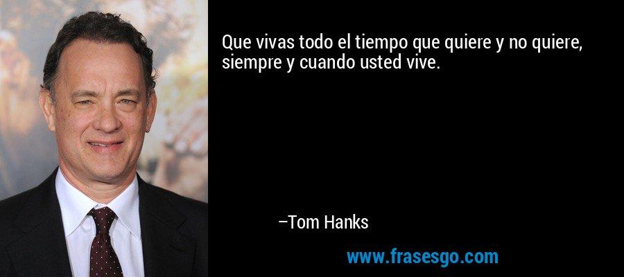 Que vivas todo el tiempo que quiere y no quiere, siempre y cuando usted vive. – Tom Hanks